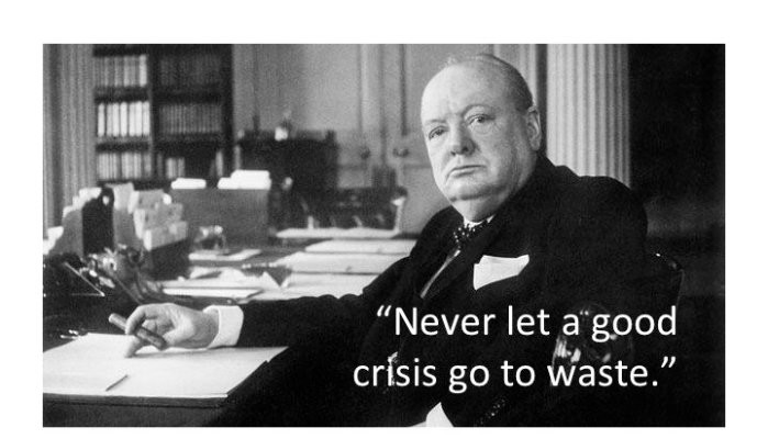 Winston Churchill - 'Never let a good crisis go to waste'
